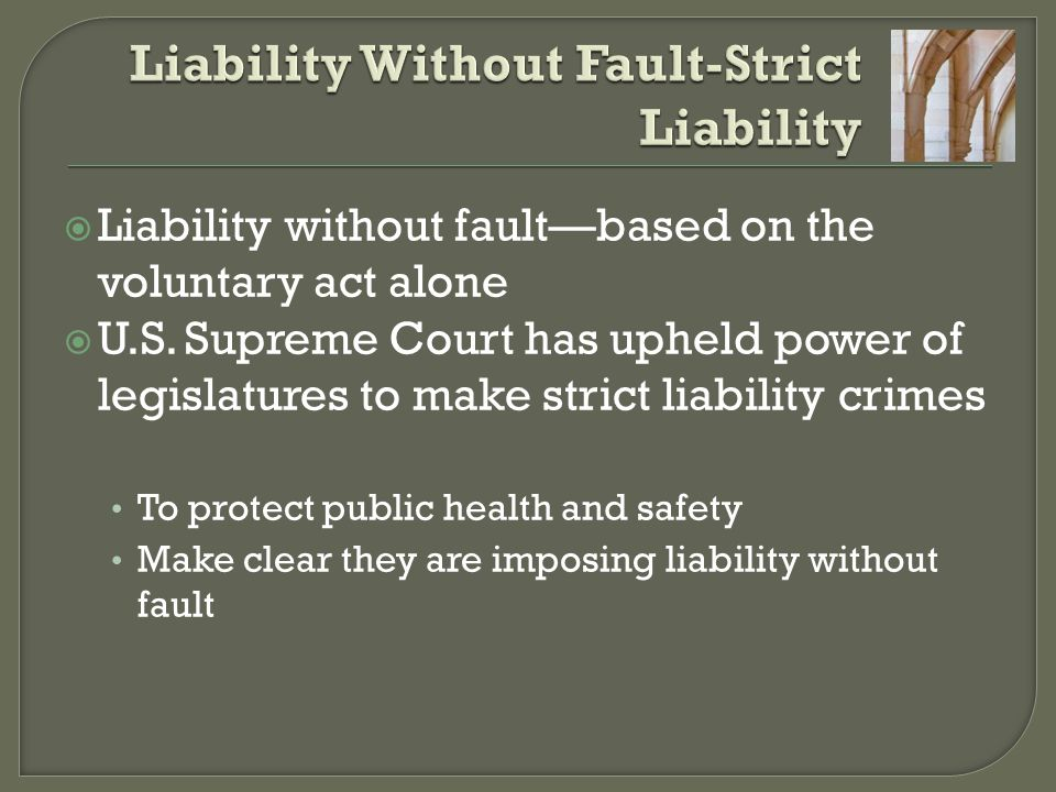 Liability without fault—based on the voluntary act alone  U.S. Supreme Court has upheld power of legislatures to make strict liability crimes To pr