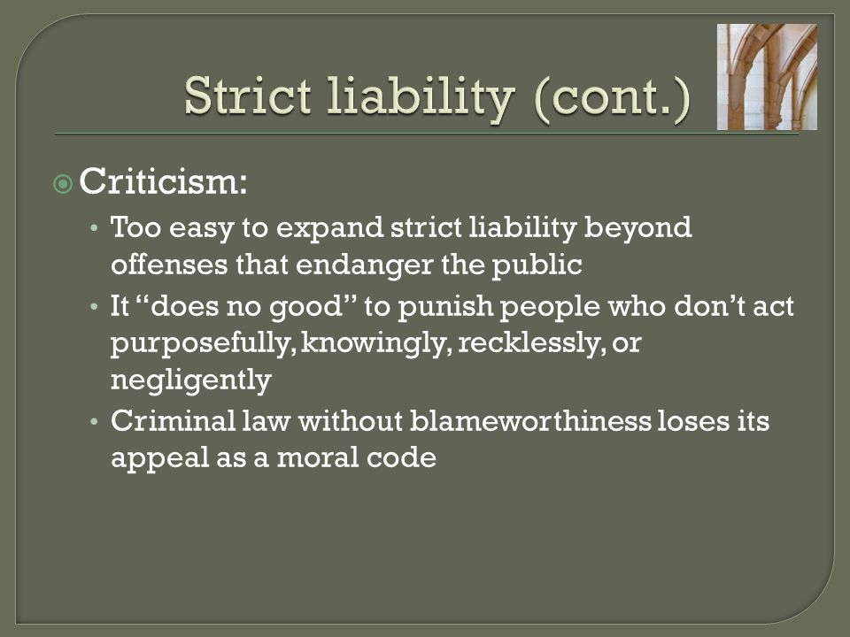  Criticism: Too easy to expand strict liability beyond offenses that endanger the public It does no good to punish people who don't act purposefully, knowingly, recklessly, or negligently Criminal law without blameworthiness loses its appeal as a moral code