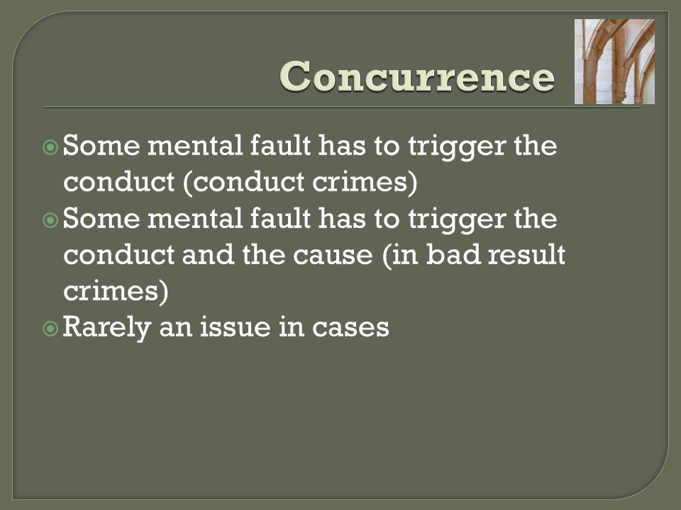  Some mental fault has to trigger the conduct (conduct crimes)  Some mental fault has to trigger the conduct and the cause (in bad result crimes) 