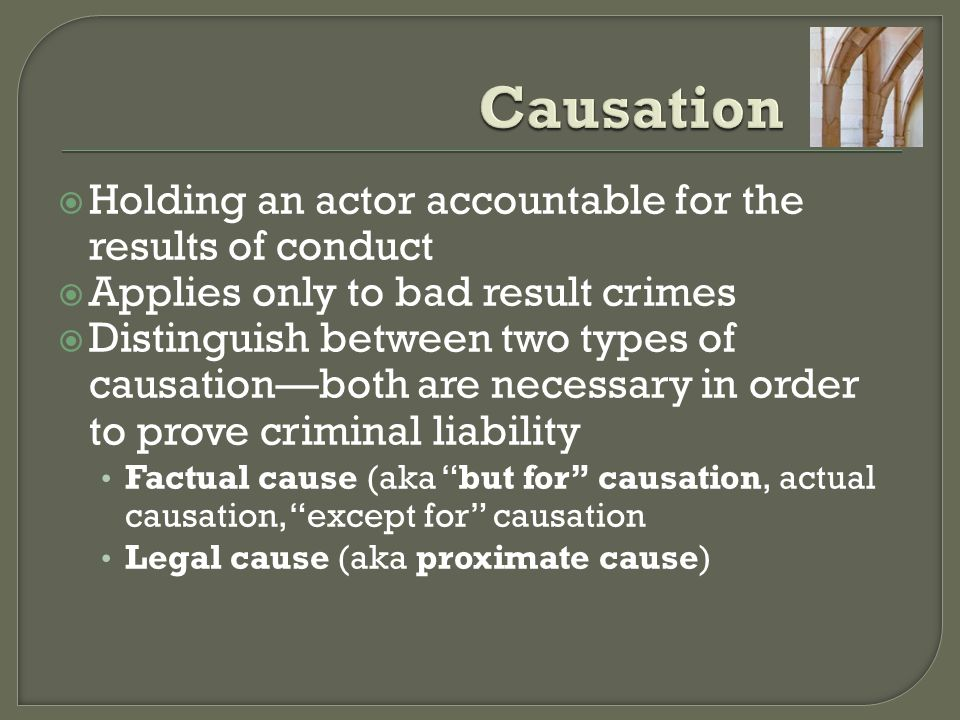  Holding an actor accountable for the results of conduct  Applies only to bad result crimes  Distinguish between two types of causation—both are necessary in order to prove criminal liability Factual cause (aka but for causation, actual causation, except for causation Legal cause (aka proximate cause)