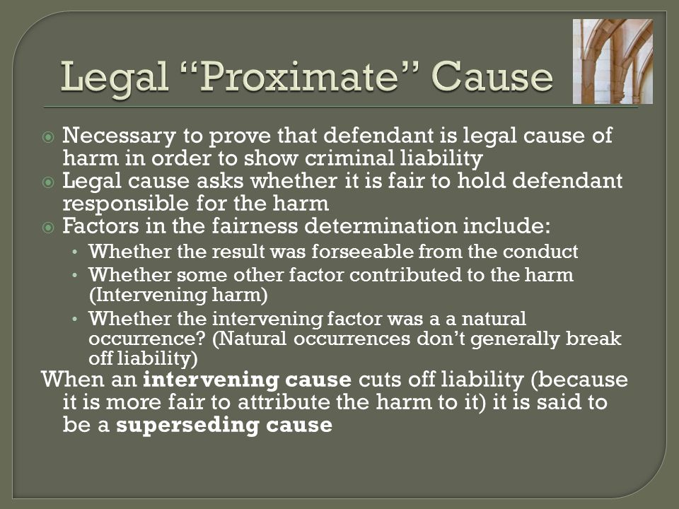  Necessary to prove that defendant is legal cause of harm in order to show criminal liability  Legal cause asks whether it is fair to hold defendant