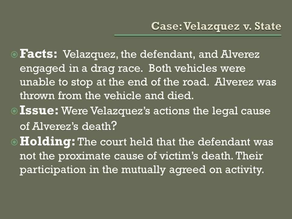  Facts: Velazquez, the defendant, and Alverez engaged in a drag race. Both vehicles were unable to stop at the end of the road. Alverez was thrown fr