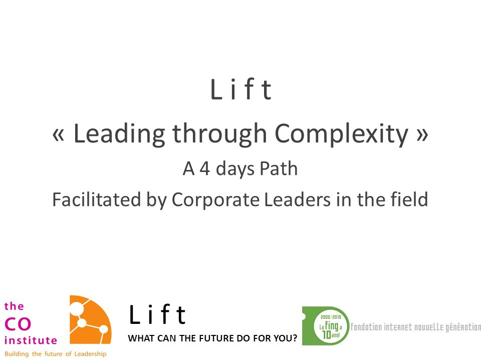 L i f t « Leading through Complexity » A 4 days Path Facilitated by Corporate Leaders in the field L i f t WHAT CAN THE FUTURE DO FOR YOU?