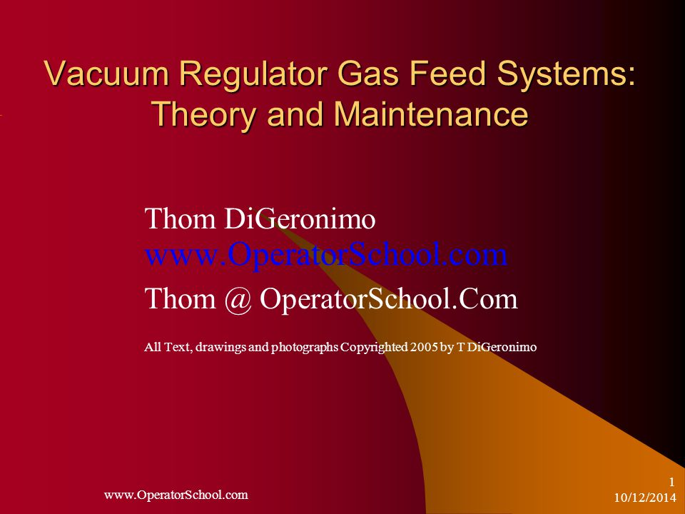 10/12/2014 www.OperatorSchool.com 1 Vacuum Regulator Gas Feed Systems: Theory and Maintenance Thom DiGeronimo www.OperatorSchool.com Thom @ OperatorSchool.Com All Text, drawings and photographs Copyrighted 2005 by T DiGeronimo
