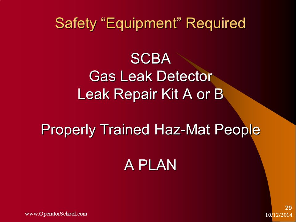 10/12/2014 www.OperatorSchool.com 29 Safety Equipment Required SCBA Gas Leak Detector Leak Repair Kit A or B Properly Trained Haz-Mat People A PLAN