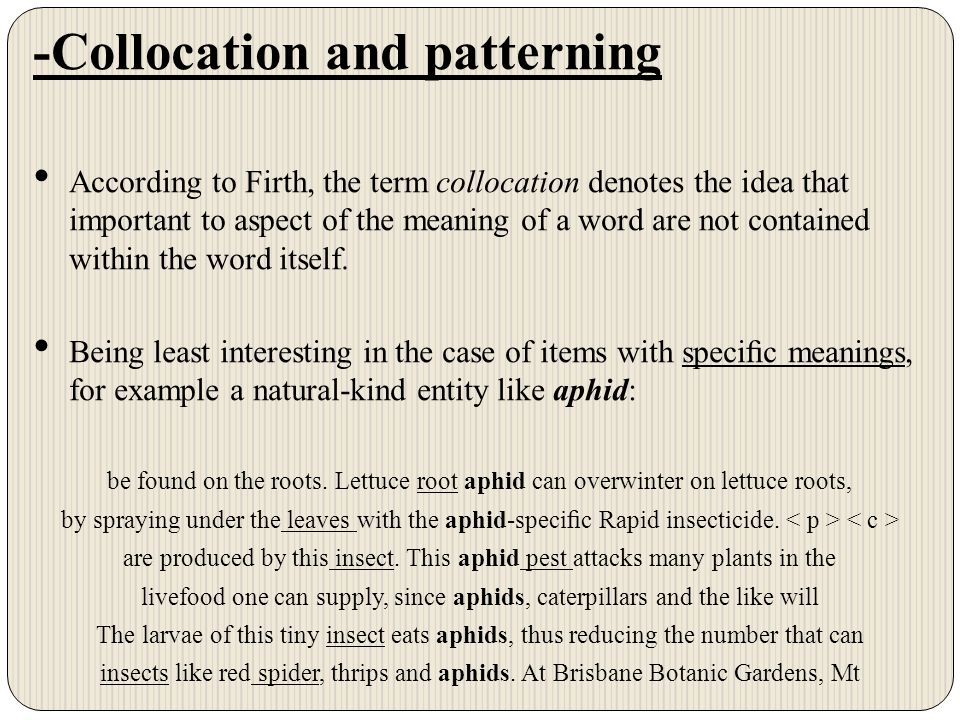-Collocation and patterning According to Firth, the term collocation denotes the idea that important to aspect of the meaning of a word are not contained within the word itself.
