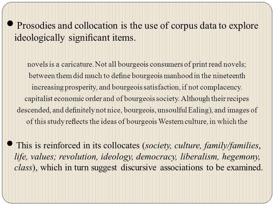 Prosodies and collocation is the use of corpus data to explore ideologically significant items.