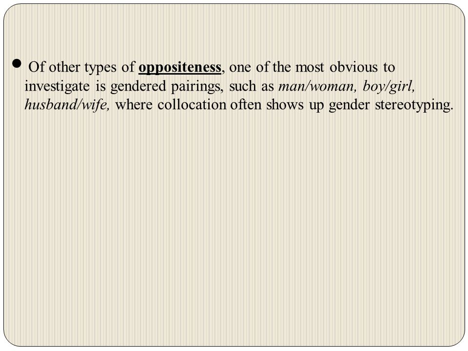 Of other types of oppositeness, one of the most obvious to investigate is gendered pairings, such as man/woman, boy/girl, husband/wife, where collocation often shows up gender stereotyping.
