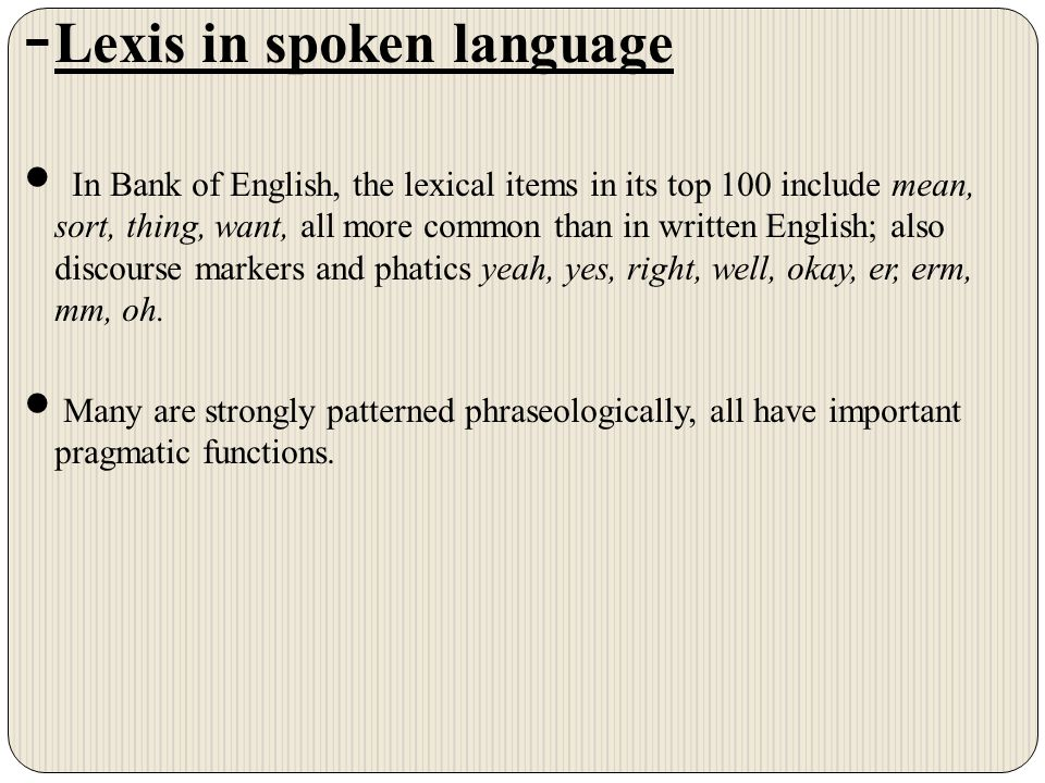 - Lexis in spoken language In Bank of English, the lexical items in its top 100 include mean, sort, thing, want, all more common than in written English; also discourse markers and phatics yeah, yes, right, well, okay, er, erm, mm, oh.