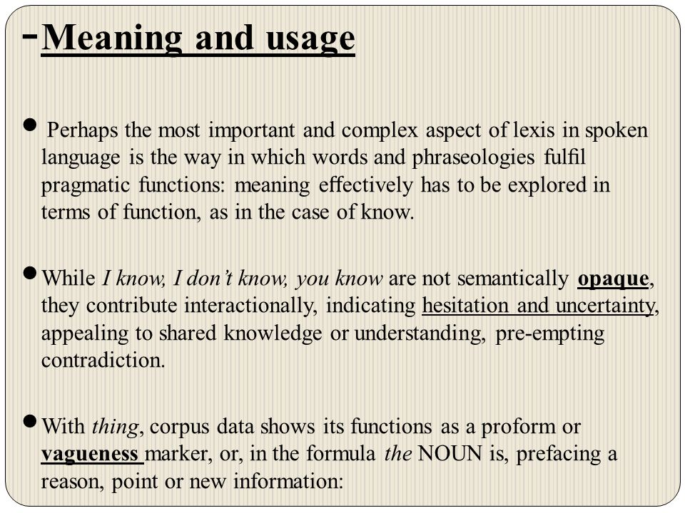 - Meaning and usage Perhaps the most important and complex aspect of lexis in spoken language is the way in which words and phraseologies fulfil pragmatic functions: meaning e ff ectively has to be explored in terms of function, as in the case of know.