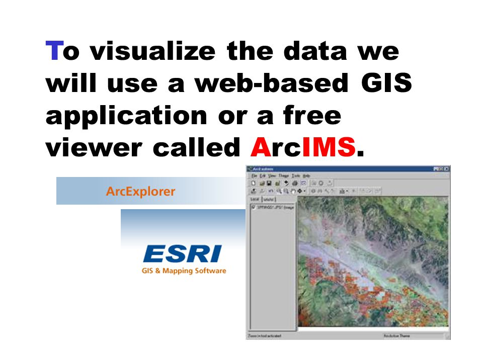 To visualize the data we will use a web-based GIS application or a free viewer called ArcIMS.