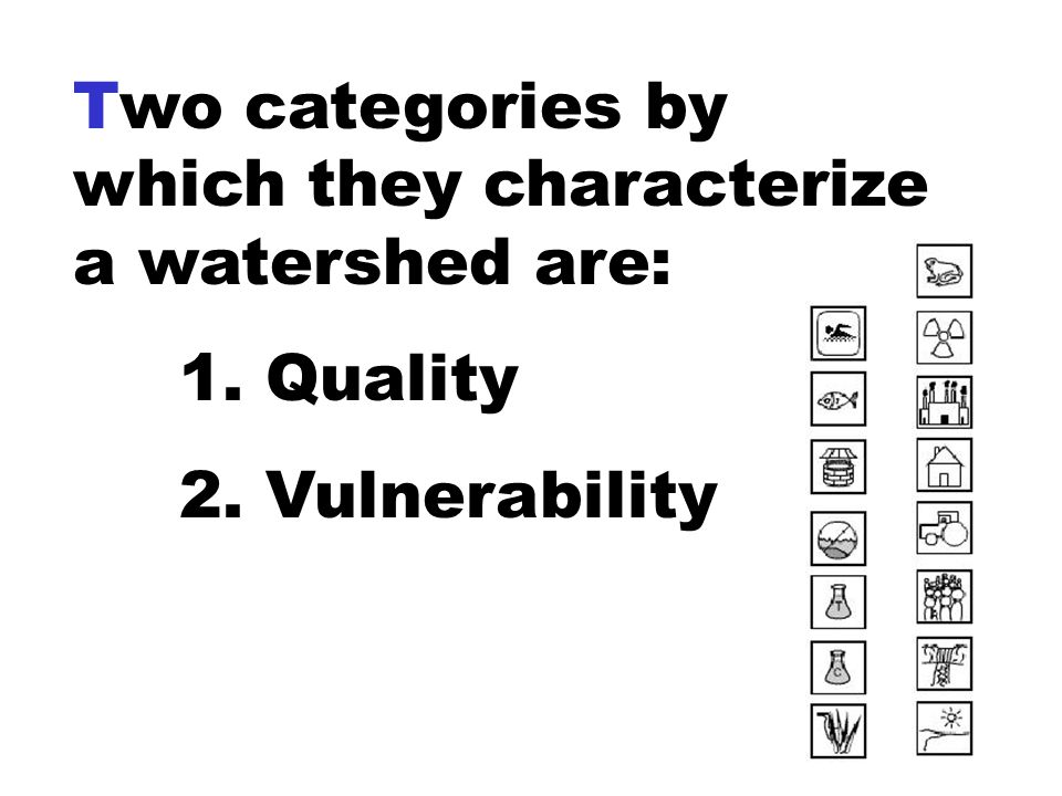 Two categories by which they characterize a watershed are: 1. Quality 2. Vulnerability