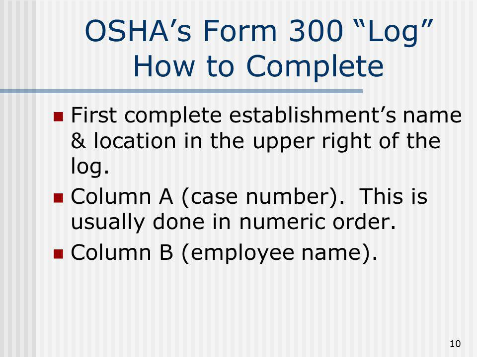 """10 OSHA's Form 300 """"Log"""" How to Complete First complete establishment's name & location in the upper right of the log. Column A (case number). This is"""