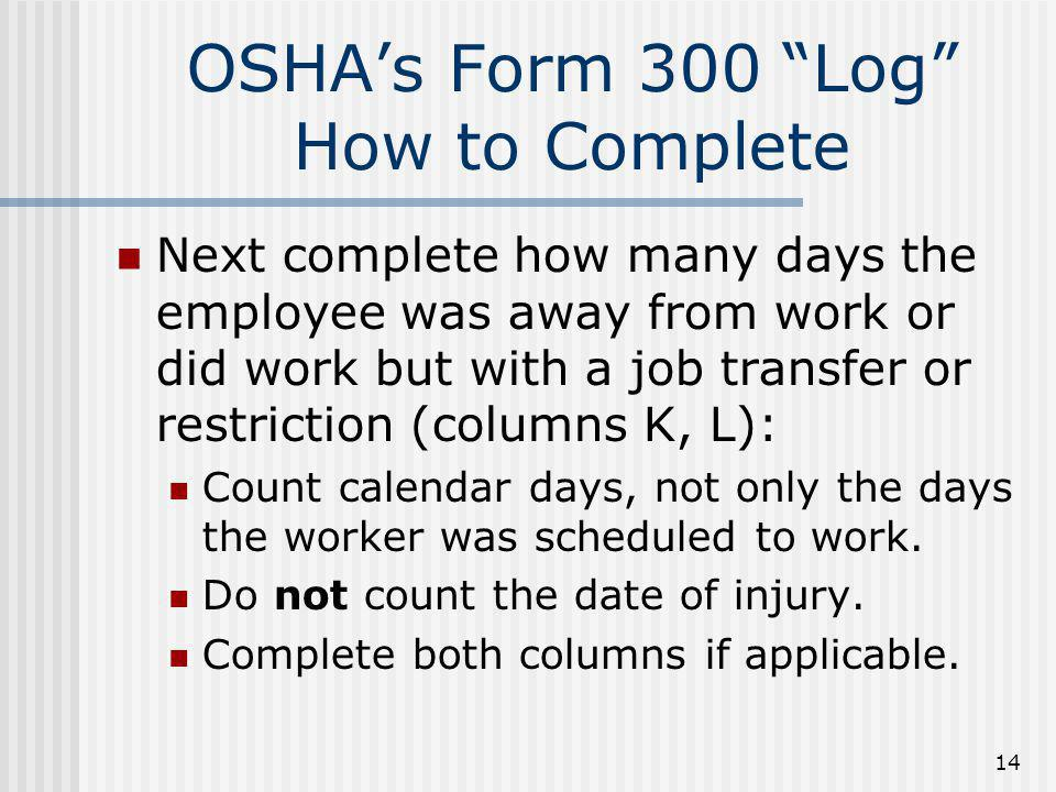"""14 OSHA's Form 300 """"Log"""" How to Complete Next complete how many days the employee was away from work or did work but with a job transfer or restrictio"""