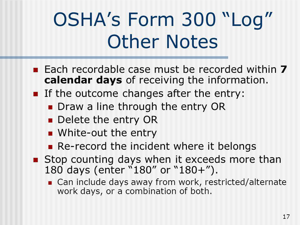 """17 OSHA's Form 300 """"Log"""" Other Notes Each recordable case must be recorded within 7 calendar days of receiving the information. If the outcome changes"""