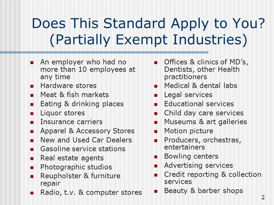 2 Does This Standard Apply to You? (Partially Exempt Industries) An employer who had no more than 10 employees at any time Hardware stores Meat & fish