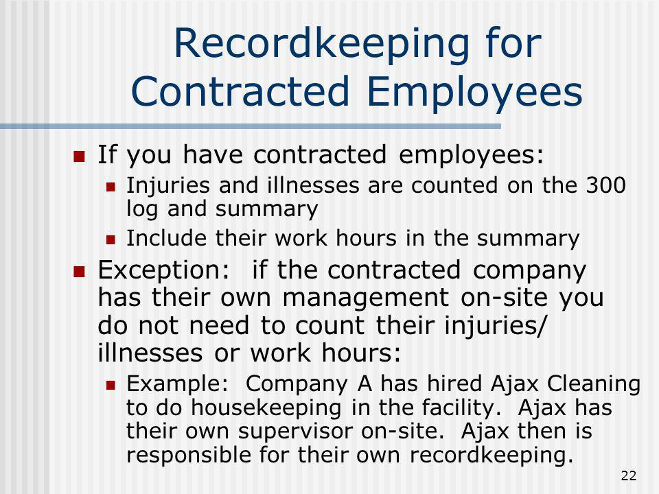22 Recordkeeping for Contracted Employees If you have contracted employees: Injuries and illnesses are counted on the 300 log and summary Include thei