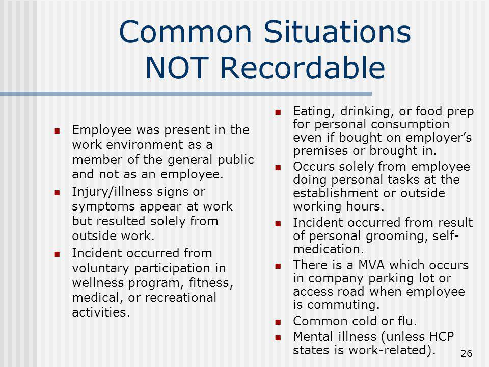 26 Common Situations NOT Recordable Employee was present in the work environment as a member of the general public and not as an employee. Injury/illn