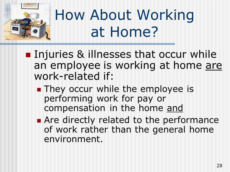 28 How About Working at Home? Injuries & illnesses that occur while an employee is working at home are work-related if: They occur while the employee