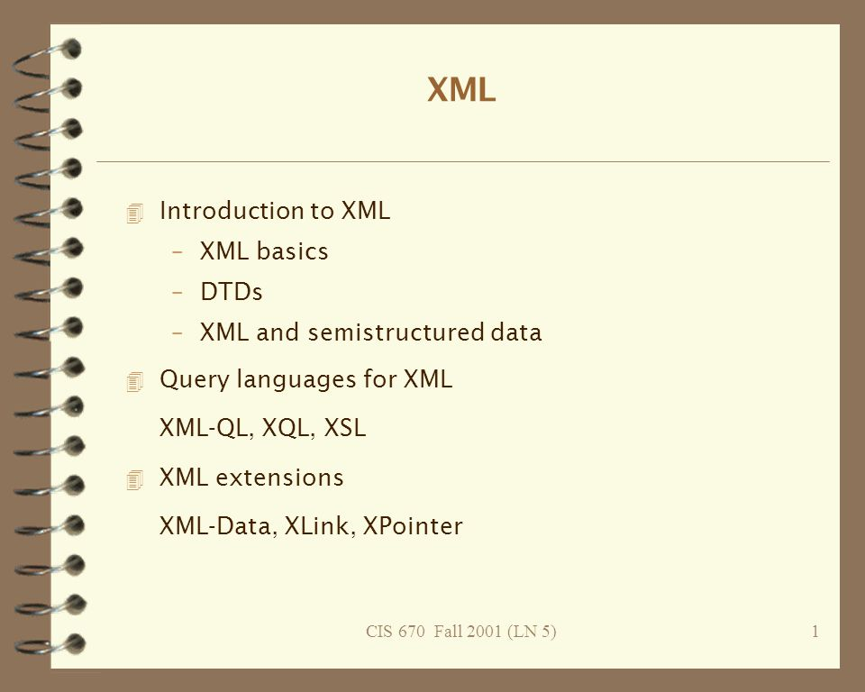 CIS 670 Fall 2001 (LN 5)2 XML's history: SGML, HTML, XML SGML: Standard Generalized Markup Language -- Charles Goldfarb, ISO 8879, 1986 4 DTDs (Document Type Declarations) 4 powerful and flexible tool for structuring information, but –complete, generic implementation of SGML proved extremely difficult –tools for working with SGML documents proved expensive 4 two children that have outpaced SGML: –HTML: HyperText Markup Language (Tim Berners-Lee, 1991).
