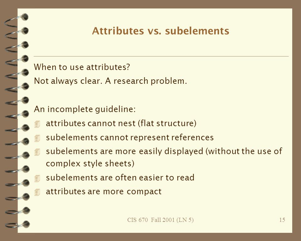 CIS 670 Fall 2001 (LN 5)15 Attributes vs. subelements When to use attributes.