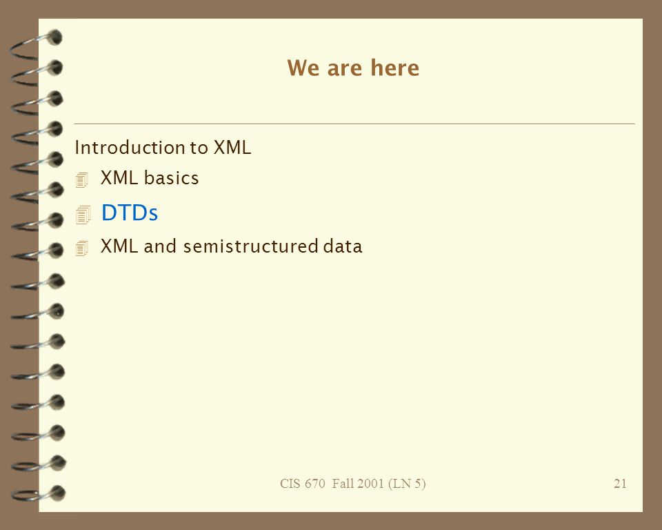 CIS 670 Fall 2001 (LN 5)21 We are here Introduction to XML 4 XML basics 4 DTDs 4 XML and semistructured data