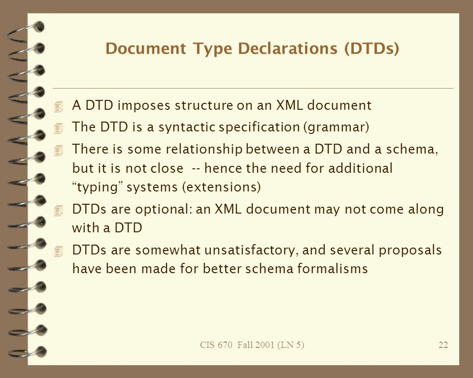 CIS 670 Fall 2001 (LN 5)22 Document Type Declarations (DTDs) 4 A DTD imposes structure on an XML document 4 The DTD is a syntactic specification (grammar) 4 There is some relationship between a DTD and a schema, but it is not close -- hence the need for additional typing systems (extensions) 4 DTDs are optional: an XML document may not come along with a DTD 4 DTDs are somewhat unsatisfactory, and several proposals have been made for better schema formalisms