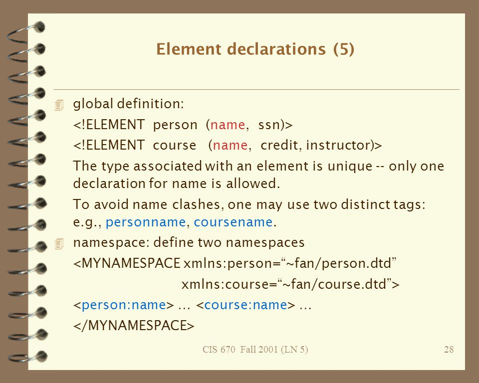 CIS 670 Fall 2001 (LN 5)28 Element declarations (5) 4 global definition: The type associated with an element is unique -- only one declaration for name is allowed.