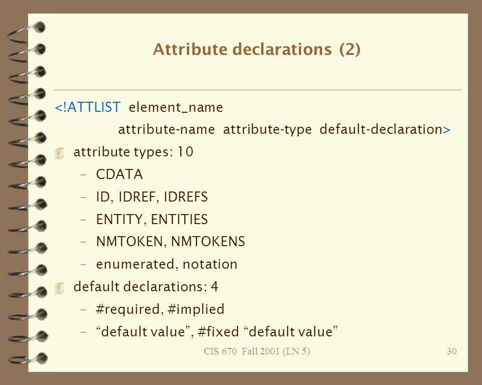 CIS 670 Fall 2001 (LN 5)30 Attribute declarations (2) <!ATTLIST element_name attribute-name attribute-type default-declaration> 4 attribute types: 10 –CDATA –ID, IDREF, IDREFS –ENTITY, ENTITIES –NMTOKEN, NMTOKENS –enumerated, notation 4 default declarations: 4 –#required, #implied – default value , #fixed default value