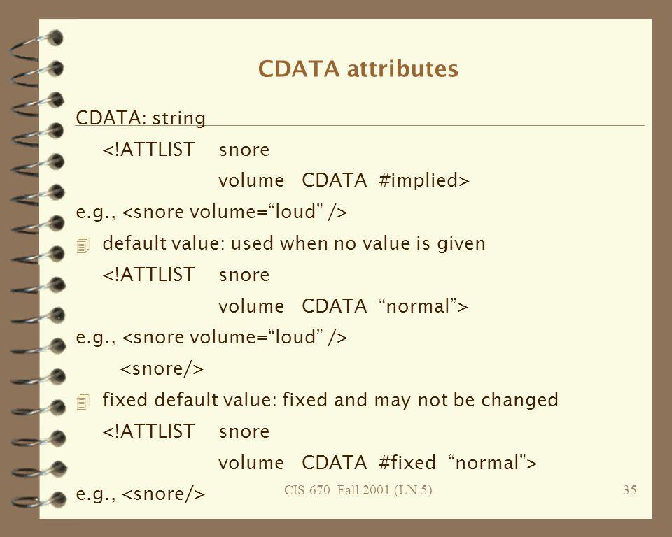 CIS 670 Fall 2001 (LN 5)35 CDATA attributes CDATA: string <!ATTLISTsnore volume CDATA #implied> e.g., 4 default value: used when no value is given <!ATTLISTsnore volume CDATA normal > e.g., 4 fixed default value: fixed and may not be changed <!ATTLISTsnore volume CDATA #fixed normal > e.g.,
