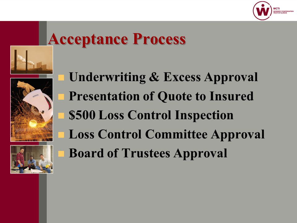 Acceptance Process n Underwriting & Excess Approval n Presentation of Quote to Insured n $500 Loss Control Inspection n Loss Control Committee Approval n Board of Trustees Approval