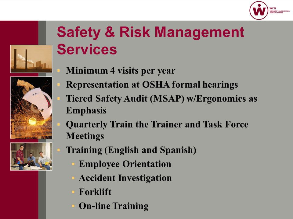  Minimum 4 visits per year  Representation at OSHA formal hearings  Tiered Safety Audit (MSAP) w/Ergonomics as Emphasis  Quarterly Train the Trainer and Task Force Meetings  Training (English and Spanish)  Employee Orientation  Accident Investigation  Forklift  On-line Training Safety & Risk Management Services