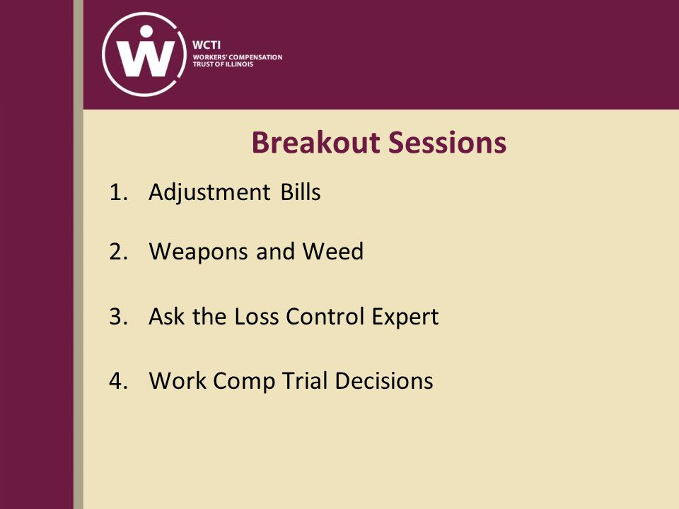 Breakout Sessions 1.Adjustment Bills 2.Weapons and Weed 3.Ask the Loss Control Expert 4.Work Comp Trial Decisions