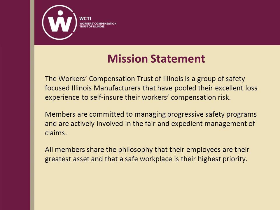 Mission Statement The Workers' Compensation Trust of Illinois is a group of safety focused Illinois Manufacturers that have pooled their excellent loss experience to self-insure their workers' compensation risk.