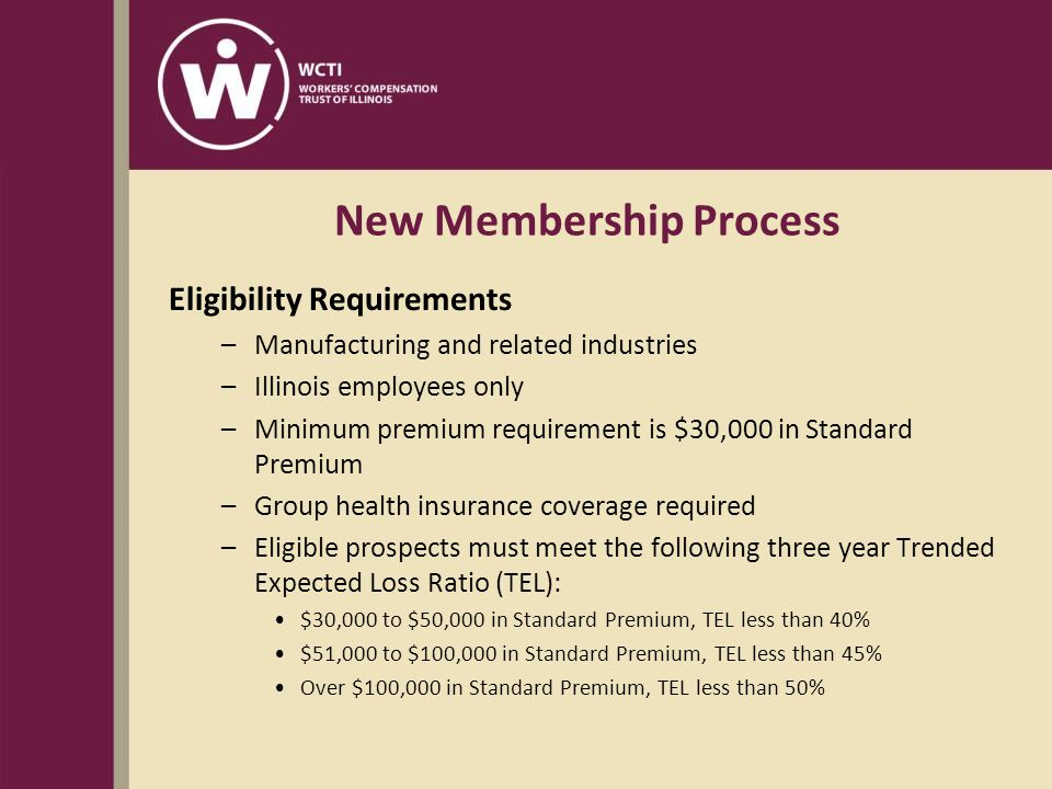 New Membership Process Eligibility Requirements –Manufacturing and related industries –Illinois employees only –Minimum premium requirement is $30,000 in Standard Premium –Group health insurance coverage required –Eligible prospects must meet the following three year Trended Expected Loss Ratio (TEL): $30,000 to $50,000 in Standard Premium, TEL less than 40% $51,000 to $100,000 in Standard Premium, TEL less than 45% Over $100,000 in Standard Premium, TEL less than 50%