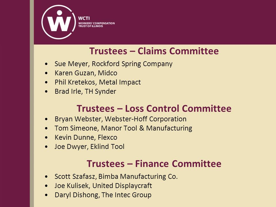 Trustees – Claims Committee Sue Meyer, Rockford Spring Company Karen Guzan, Midco Phil Kretekos, Metal Impact Brad Irle, TH Synder Trustees – Loss Control Committee Bryan Webster, Webster-Hoff Corporation Tom Simeone, Manor Tool & Manufacturing Kevin Dunne, Flexco Joe Dwyer, Eklind Tool Trustees – Finance Committee Scott Szafasz, Bimba Manufacturing Co.