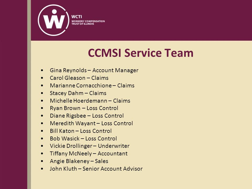 CCMSI Service Team Gina Reynolds – Account Manager Carol Gleason – Claims Marianne Cornacchione – Claims Stacey Dahm – Claims Michelle Hoerdemann – Claims Ryan Brown – Loss Control Diane Rigsbee – Loss Control Meredith Wayant – Loss Control Bill Katon – Loss Control Bob Wasick – Loss Control Vickie Drollinger – Underwriter Tiffany McNeely – Accountant Angie Blakeney – Sales John Kluth – Senior Account Advisor