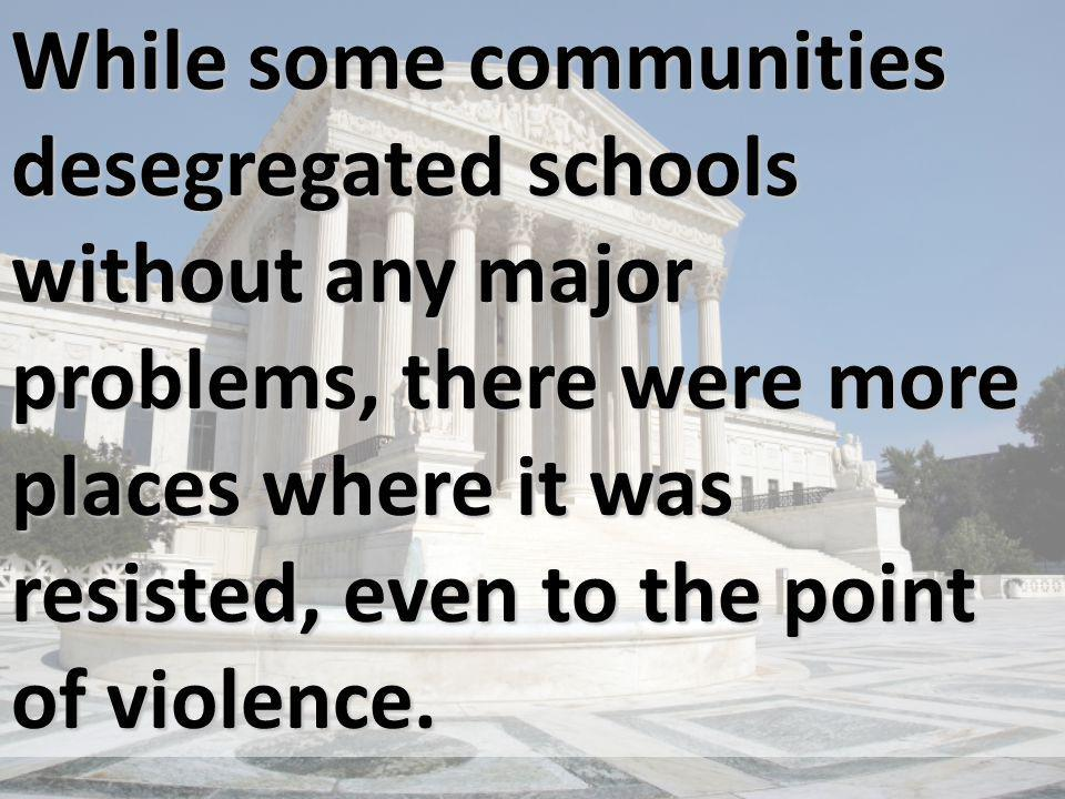 While some communities desegregated schools without any major problems, there were more places where it was resisted, even to the point of violence.