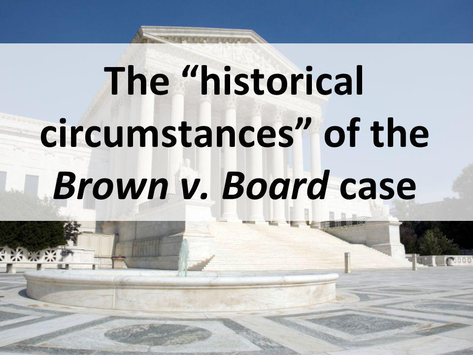 The historical circumstances of the Brown v. Board case