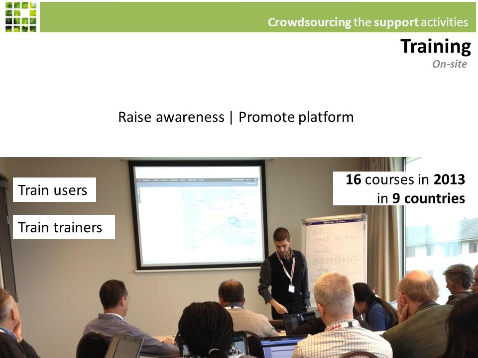 Train users Raise awareness | Promote platform On-site Training Crowdsourcing the support activities Train trainers 16 courses in 2013 in 9 countries