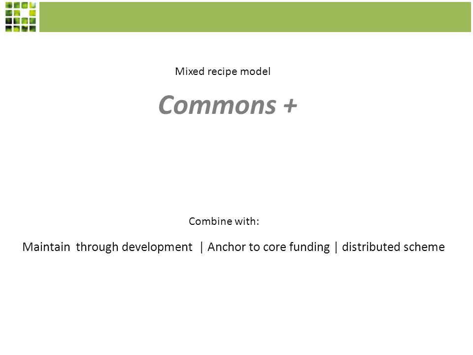 Maintain through development | Anchor to core funding | distributed scheme Commons + Mixed recipe model Combine with: