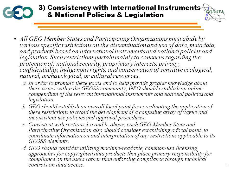 17 3) Consistency with International Instruments & National Policies & Legislation All GEO Member States and Participating Organizations must abide by various specific restrictions on the dissemination and use of data, metadata, and products based on international instruments and national policies and legislation.