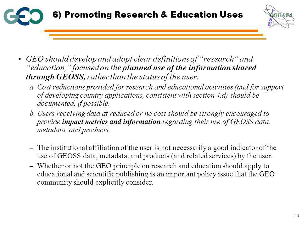 20 6) Promoting Research & Education Uses GEO should develop and adopt clear definitions of research and education, focused on the planned use of the information shared through GEOSS, rather than the status of the user.