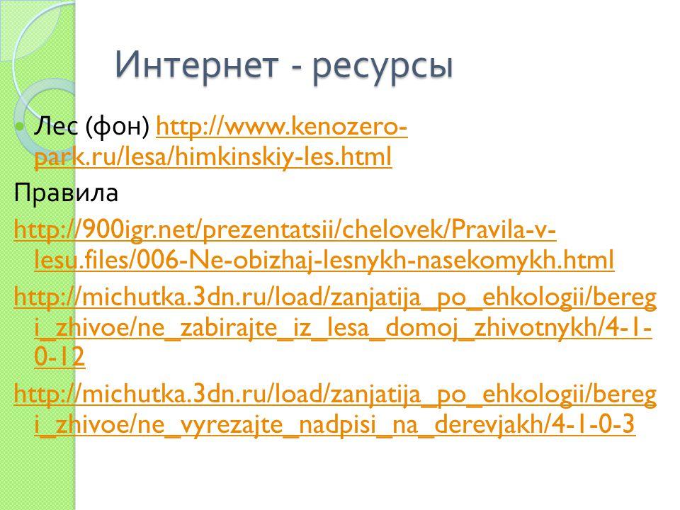 Интернет - ресурсы Лес ( фон ) http://www.kenozero- park.ru/lesa/himkinskiy-les.htmlhttp://www.kenozero- park.ru/lesa/himkinskiy-les.html Правила http://900igr.net/prezentatsii/chelovek/Pravila-v- lesu.files/006-Ne-obizhaj-lesnykh-nasekomykh.html http://michutka.3dn.ru/load/zanjatija_po_ehkologii/bereg i_zhivoe/ne_zabirajte_iz_lesa_domoj_zhivotnykh/4-1- 0-12 http://michutka.3dn.ru/load/zanjatija_po_ehkologii/bereg i_zhivoe/ne_vyrezajte_nadpisi_na_derevjakh/4-1-0-3