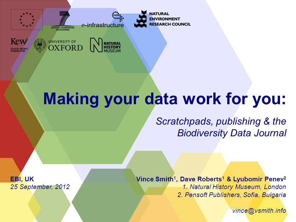 Making your data work for you: Scratchpads, publishing & the Biodiversity Data Journal Vince Smith 1, Dave Roberts 1 & Lyubomir Penev 2 1.