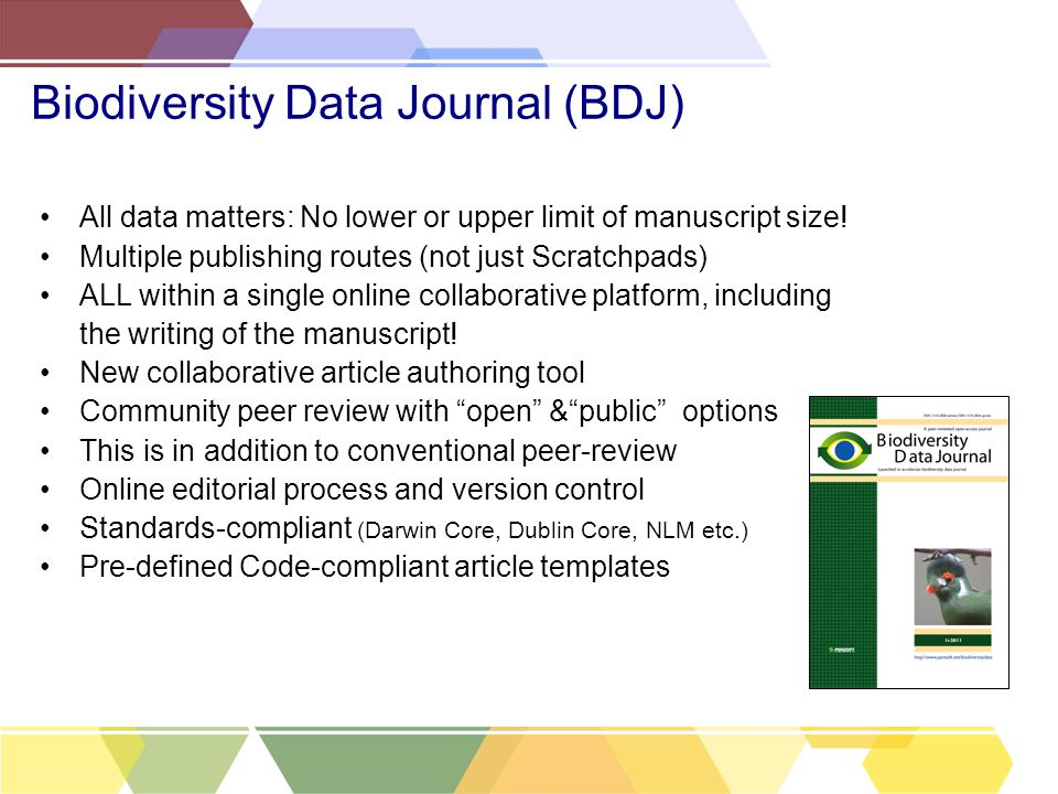 Biodiversity Data Journal (BDJ) All data matters: No lower or upper limit of manuscript size.