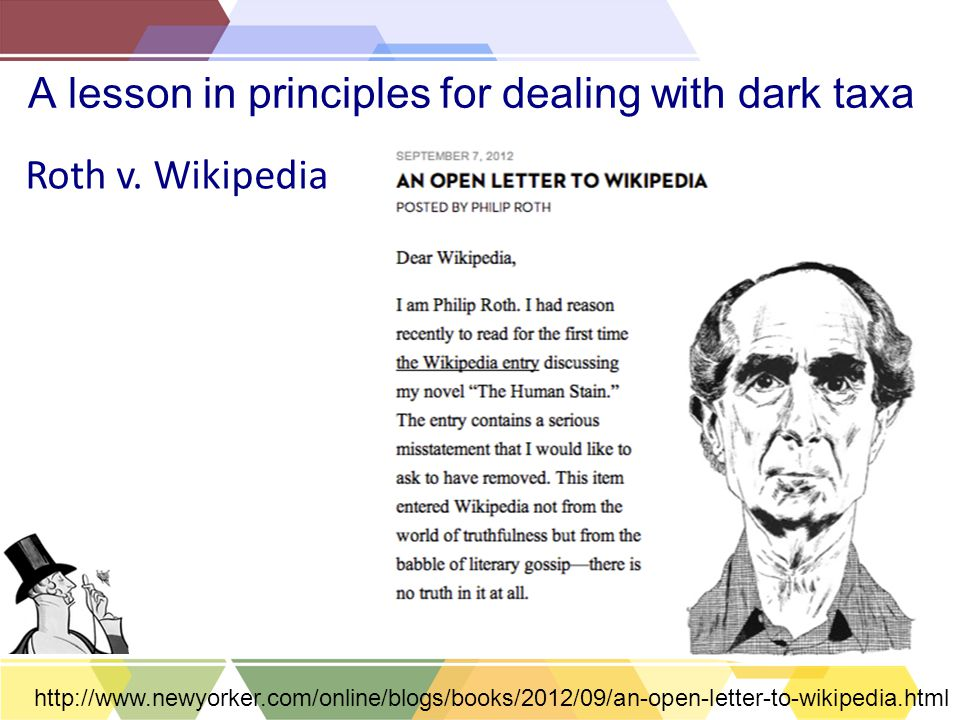 A lesson in principles for dealing with dark taxa Roth v. Wikipedia http://www.newyorker.com/online/blogs/books/2012/09/an-open-letter-to-wikipedia.ht