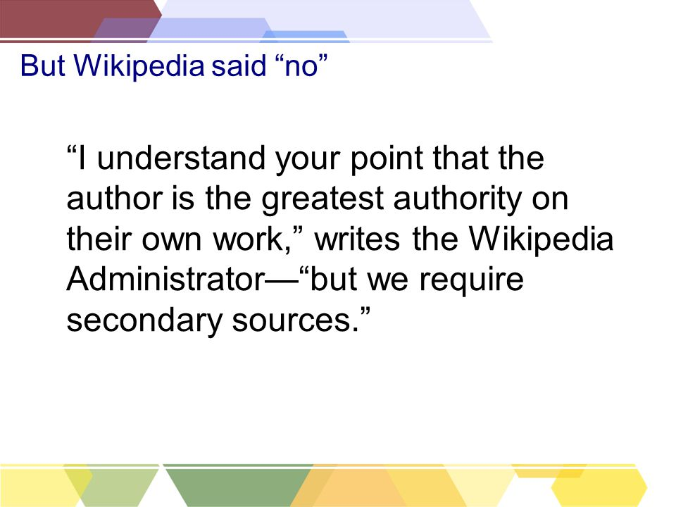 But Wikipedia said no I understand your point that the author is the greatest authority on their own work, writes the Wikipedia Administrator— but we require secondary sources.
