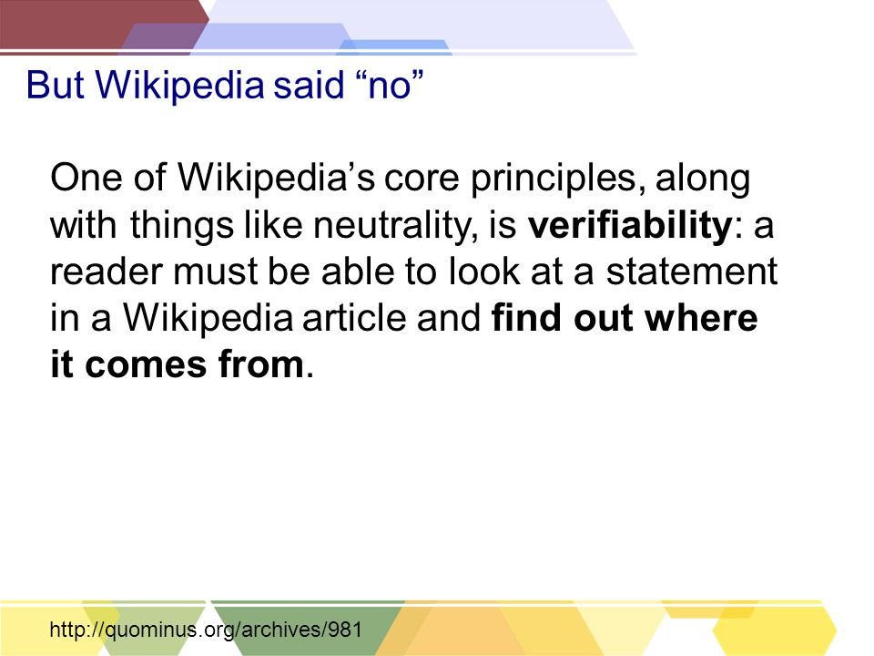 "But Wikipedia said ""no"" One of Wikipedia's core principles, along with things like neutrality, is verifiability: a reader must be able to look at a st"
