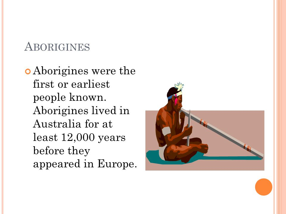 A BORIGINES Aborigines were the first or earliest people known.